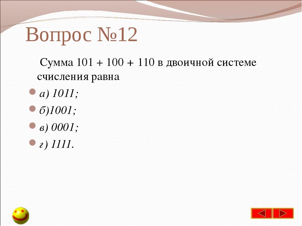 Вопрос №12 Сумма 101 + 100 + 110 в двоичной системе счисления равна а) 1011;...