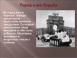 Но город жил и боролся. Заводы продолжали выпускать военную продукцию. Голод