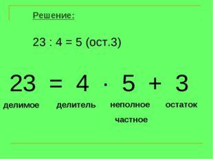 Решение: 23 : 4 = 5 (ост.3) делимое делитель неполное частное остаток 23