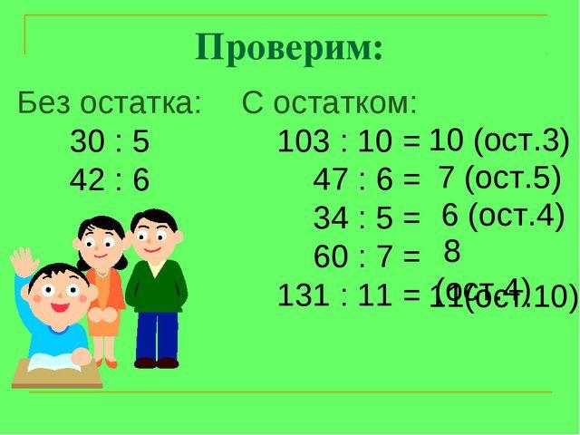 Проверим: Без остатка: 30 : 5 42 : 6 С остатком: 103 : 10 = 47 : 6 = 34 : 5 =...