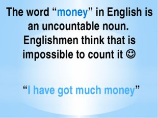 """The word """"money"""" in English is an uncountable noun. Englishmen think that is"""