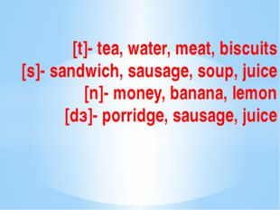 [t]- tea, water, meat, biscuits [s]- sandwich, sausage, soup, juice [n]- mone