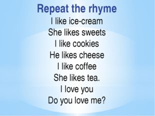 Repeat the rhyme I like ice-cream She likes sweets I like cookies He likes ch
