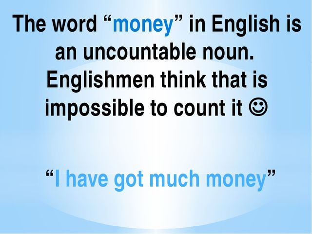 """The word """"money"""" in English is an uncountable noun. Englishmen think that is..."""