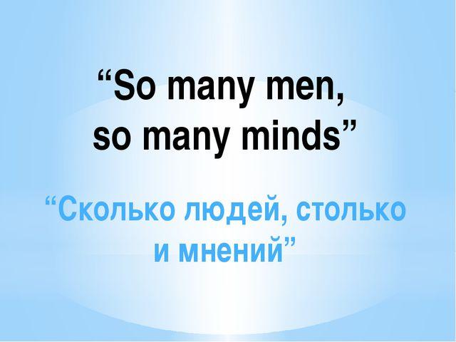 """""""So many men, so many minds"""" """"Сколько людей, столько и мнений"""""""