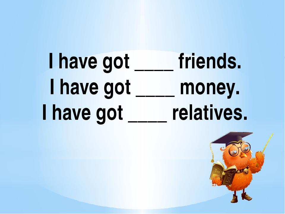 I have got ____ friends. I have got ____ money. I have got ____ relatives.