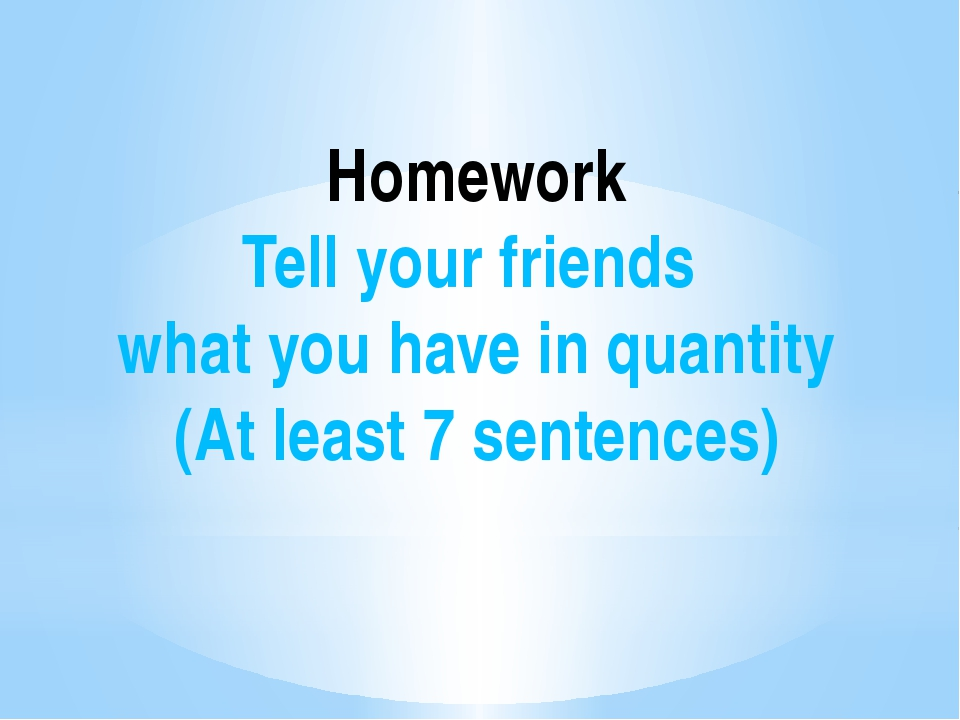 Homework Tell your friends what you have in quantity (At least 7 sentences)