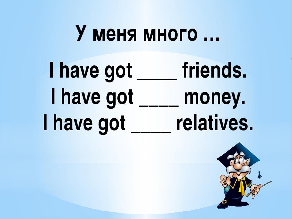 I have got ____ friends. I have got ____ money. I have got ____ relatives. У...