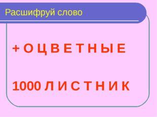 Расшифруй слово + О Ц В Е Т Н Ы Е 1000 Л И С Т Н И К