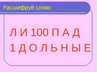 Расшифруй слово Л И 100 П А Д 1 Д О Л Ь Н Ы Е