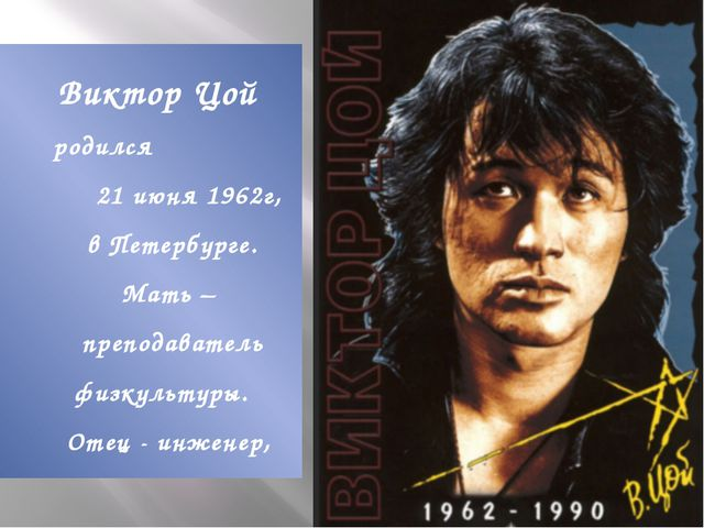 Виктор Цой родился 21 июня 1962г, в Петербурге. Мать – преподаватель физкульт...