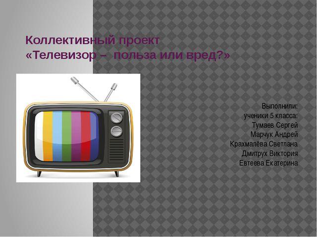 Коллективный проект «Телевизор – польза или вред?» Выполнили: ученики 5 класс...