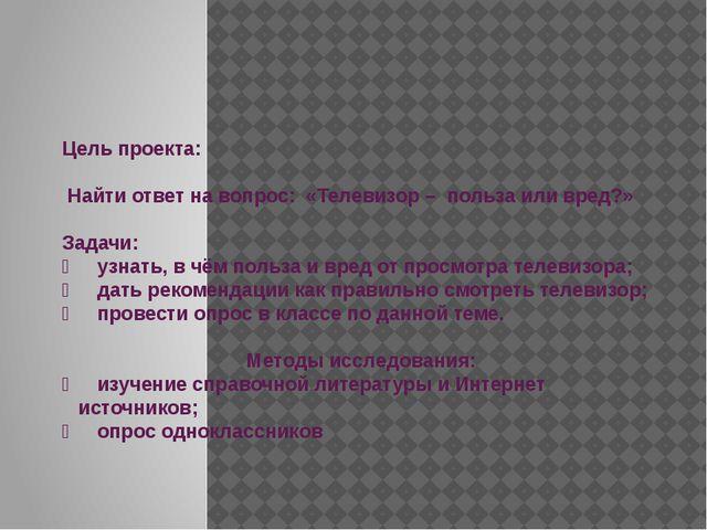 Цель проекта: Найти ответ на вопрос: «Телевизор – польза или вред?» Задачи: ...