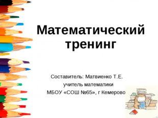 Составитель: Матвиенко Т.Е. учитель математики МБОУ «СОШ №65», г Кемерово. Ма