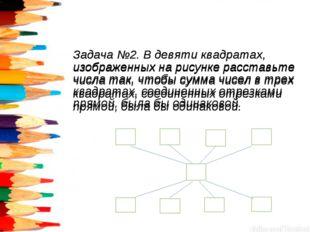 Задача №2. В девяти квадратах, изображенных на рисунке расставьте числа так,