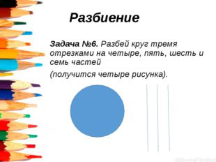 Разбиение Задача №6. Разбей круг тремя отрезками на четыре, пять, шесть и се