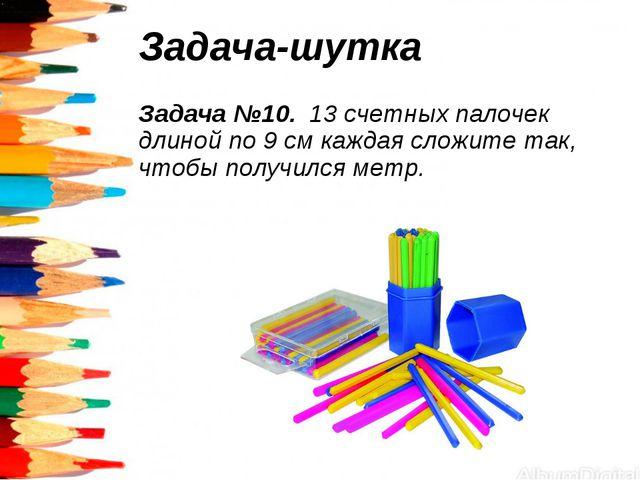 Задача-шутка Задача №10. 13 счетных палочек длиной по 9 см каждая сложите так...