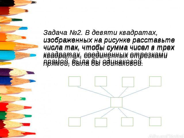 Задача №2. В девяти квадратах, изображенных на рисунке расставьте числа так,...