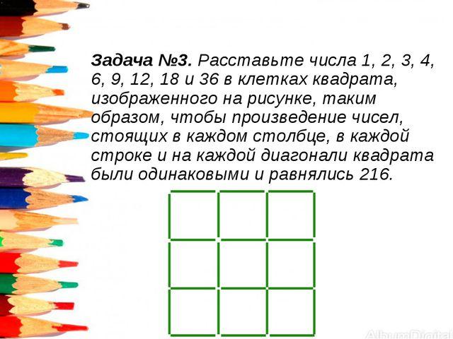 Задача №3. Расставьте числа 1, 2, 3, 4, 6, 9, 12, 18 и 36 в клетках квадрата,...