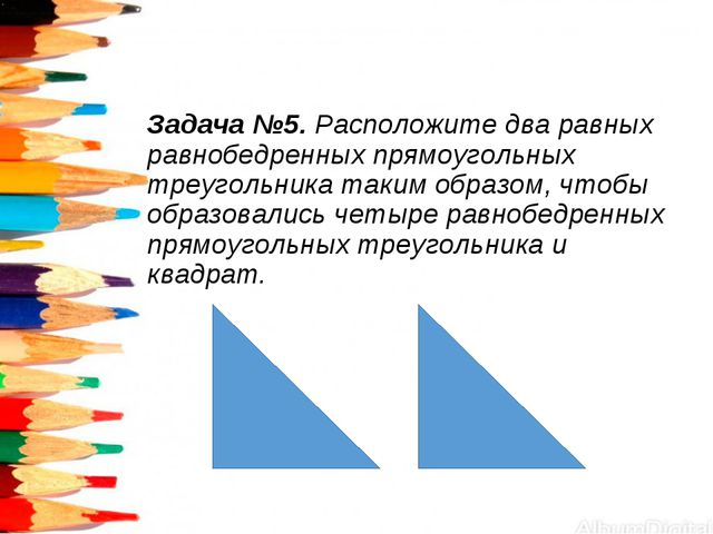 Задача №5. Расположите два равных равнобедренных прямоугольных треугольника т...