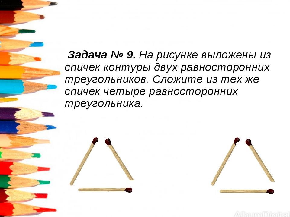 Задача № 9. На рисунке выложены из спичек контуры двух равносторонних треуго...