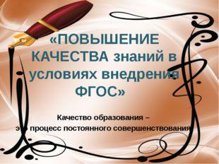 Качество образования – это процесс постоянного совершенствования. «ПОВЫШЕНИЕ