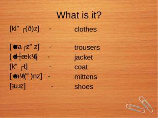 What is it? [kləʊ(ð)z] - [ˈtraʊzəz] - [ˈdʒækɪt] - [kəʊt] - [ˈmɪt(ə)nz] - [ʃuː