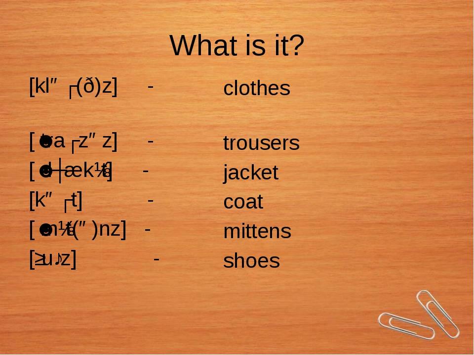 What is it? [kləʊ(ð)z] - [ˈtraʊzəz] - [ˈdʒækɪt] - [kəʊt] - [ˈmɪt(ə)nz] - [ʃuː...