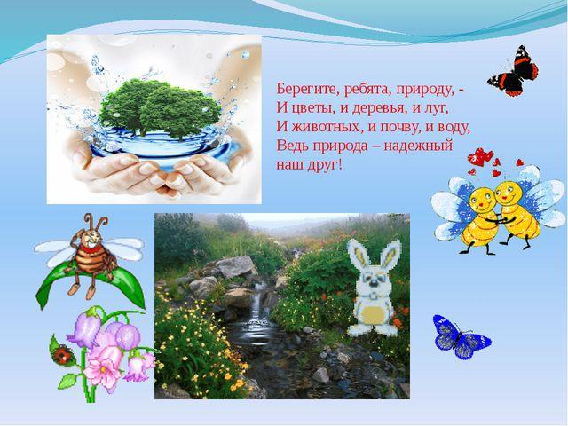 Берегите, ребята, природу, - И цветы, и деревья, и луг, И животных, и почву,...