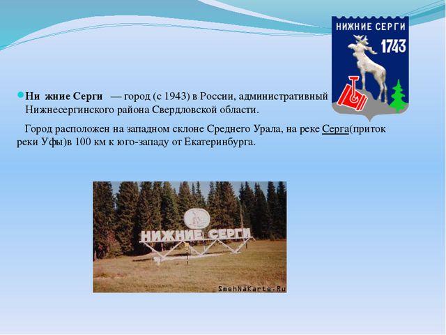 Ни́жние Серги́— город (с1943) вРоссии, административный центр Нижнесерги...