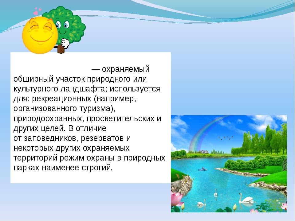Приро́дный па́рк— охраняемый обширный участок природного или культурногола...