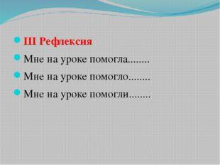 ІІІ Рефлексия Мне на уроке помогла........ Мне на уроке помогло........ Мне н
