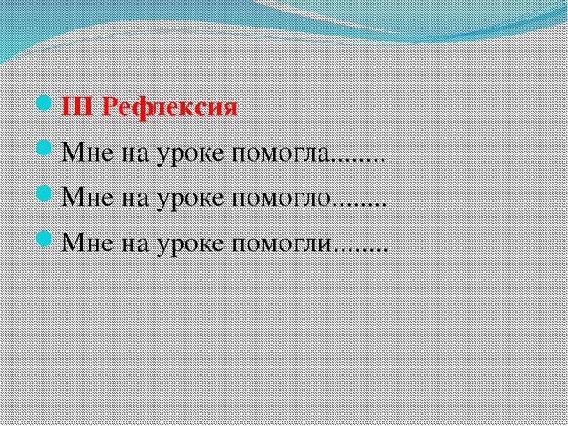 ІІІ Рефлексия Мне на уроке помогла........ Мне на уроке помогло........ Мне н...
