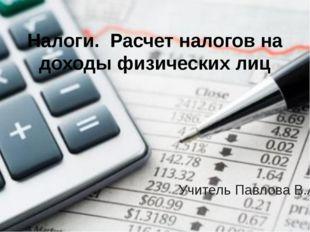 Налоги. Расчет налогов на доходы физических лиц Учитель Павлова В.А.