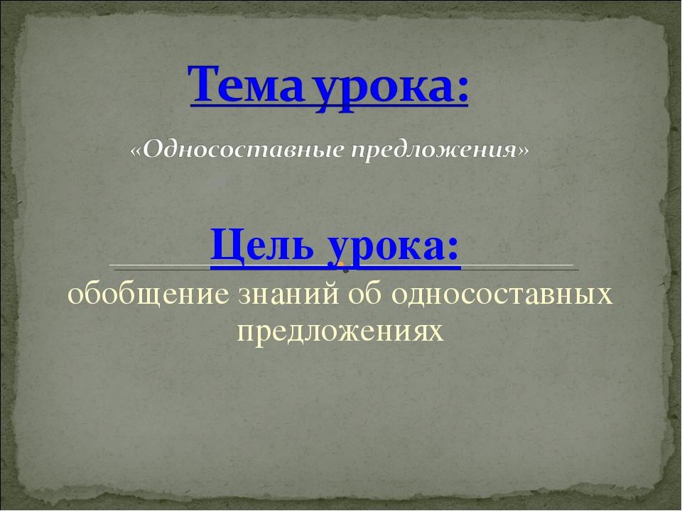 Цель урока: обобщение знаний об односоставных предложениях