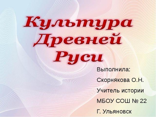 Выполнила: Скорнякова О.Н. Учитель истории МБОУ СОШ № 22 Г. Ульяновск