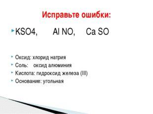 KSO4, Al NO, Сa SO Оксид: хлорид натрия Соль: оксид алюминия Кислота: гидрокс