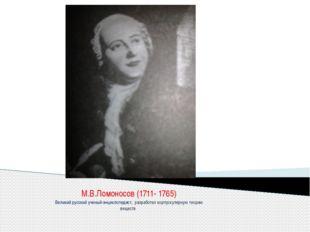 М.В.Ломоносов (1711- 1765) Великий русский ученый-энциклопедист, разработал к