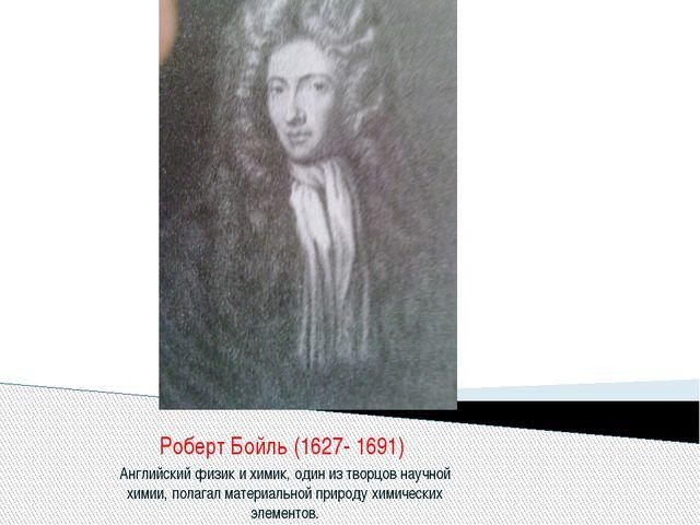 Роберт Бойль (1627- 1691) Английский физик и химик, один из творцов научной х...