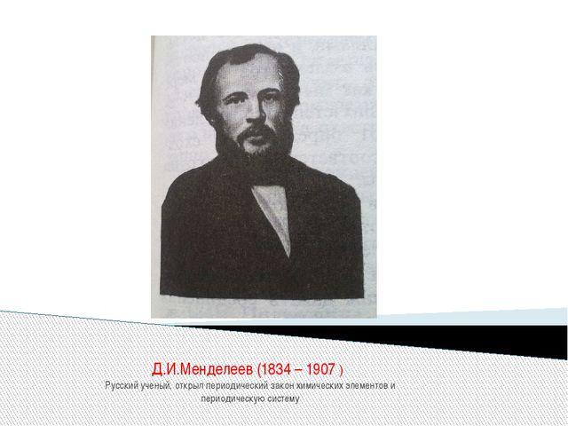 Д.И.Менделеев (1834 – 1907 ) Русский ученый, открыл периодический закон химич...