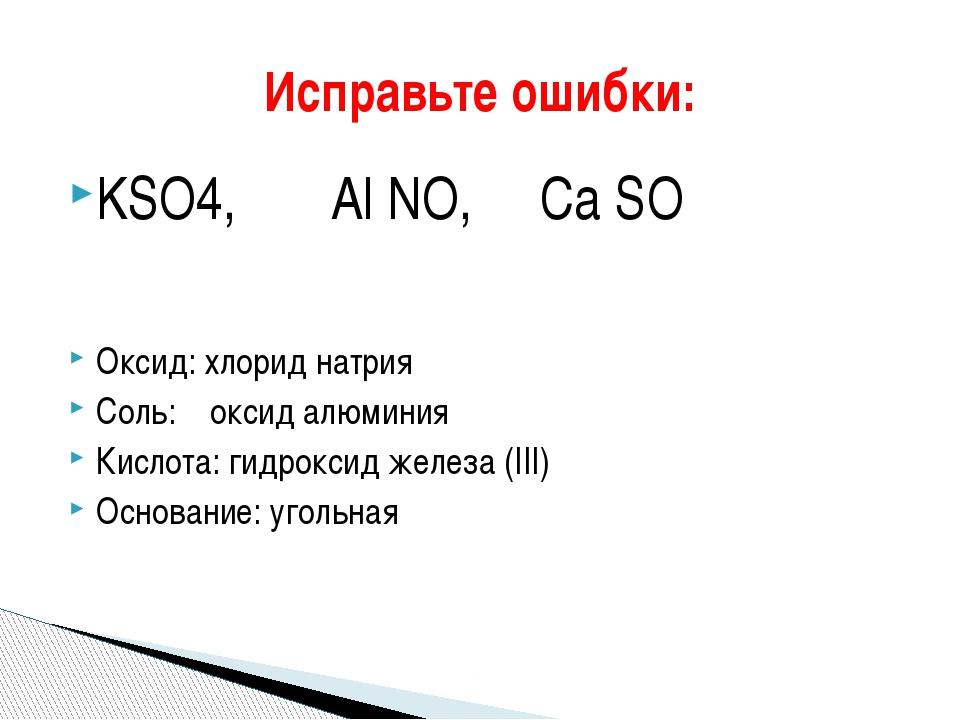 KSO4, Al NO, Сa SO Оксид: хлорид натрия Соль: оксид алюминия Кислота: гидрокс...
