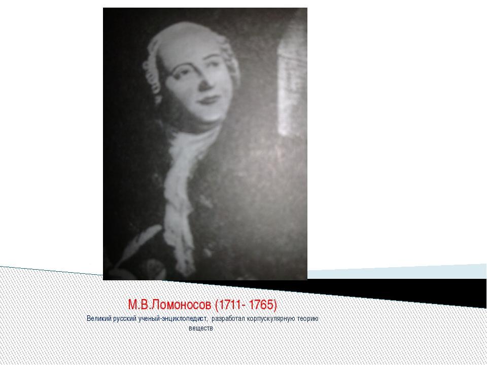 М.В.Ломоносов (1711- 1765) Великий русский ученый-энциклопедист, разработал к...