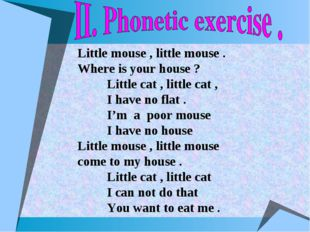 Little mouse , little mouse . Where is your house ? Little cat , little cat ,
