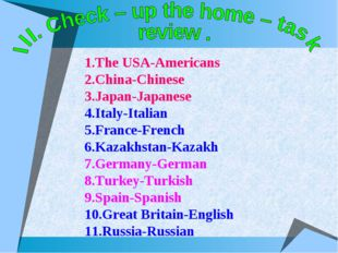 1.The USA-Americans 2.China-Chinese 3.Japan-Japanese 4.Italy-Italian 5.France