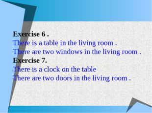 Exercise 6 . There is a table in the living room . There are two windows in t