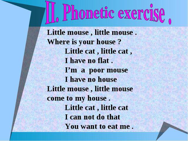 Little mouse , little mouse . Where is your house ? Little cat , little cat ,...