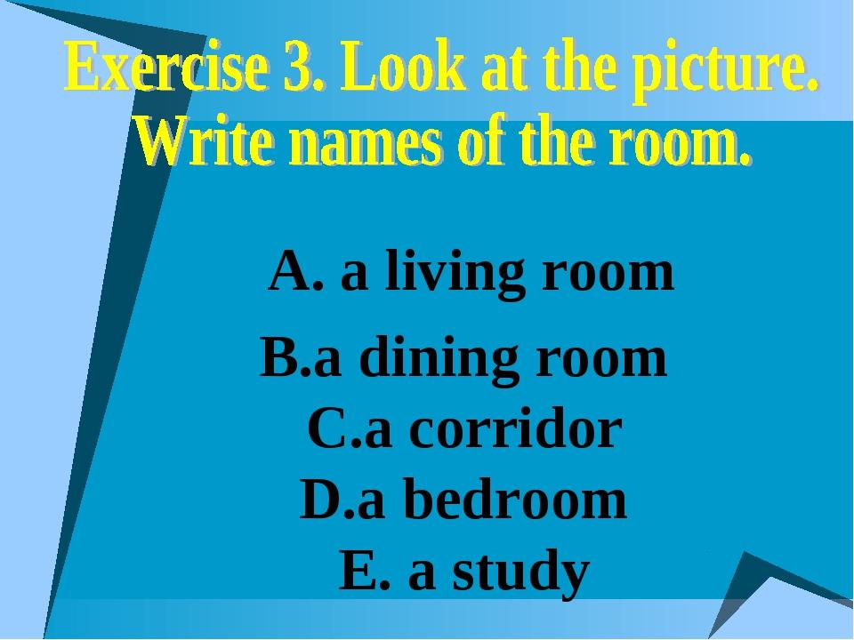 В.a dining room С.a corridor D.а bedroom E. a study А. a living room