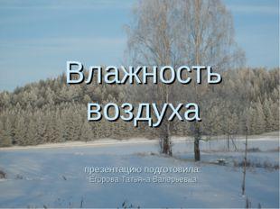 Влажность воздуха презентацию подготовила: Егорова Татьяна Валерьевна