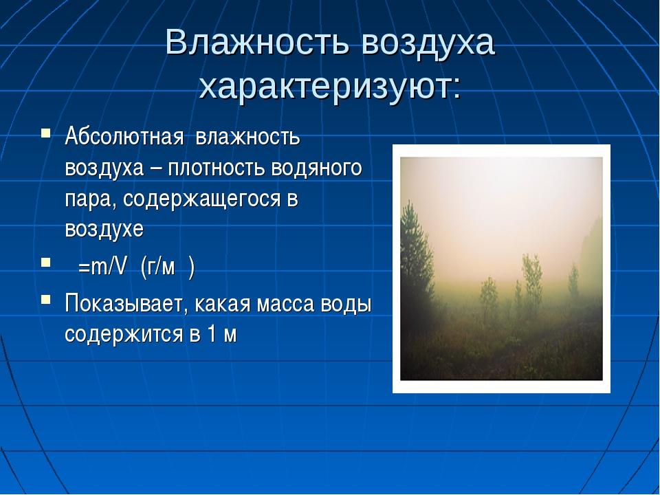 Влажность воздуха характеризуют: Абсолютная влажность воздуха – плотность вод...