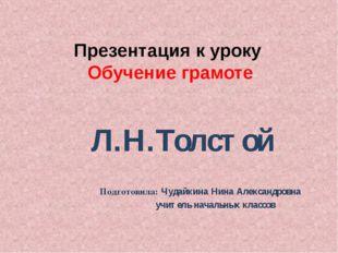 Презентация к уроку Обучение грамоте Л.Н.Толстой Подготовила: Чудайкина Нина